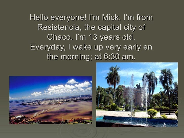 Hello everyone! I'm Mick. I'm from Resistencia, the capital city of Chaco. I'm 13 years old. Everyday, I wake up very earl...