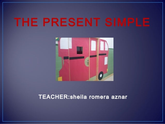 THE PRESENT SIMPLE  TEACHER:sheila romera aznar