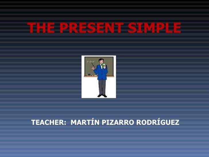 TEACHER:  MARTÍN PIZARRO RODRÍGUEZ THE PRESENT SIMPLE