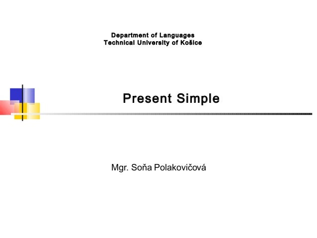 Department of LanguagesTec hnical University of Košice      Present Simple  Mgr. Soňa Polakovičová