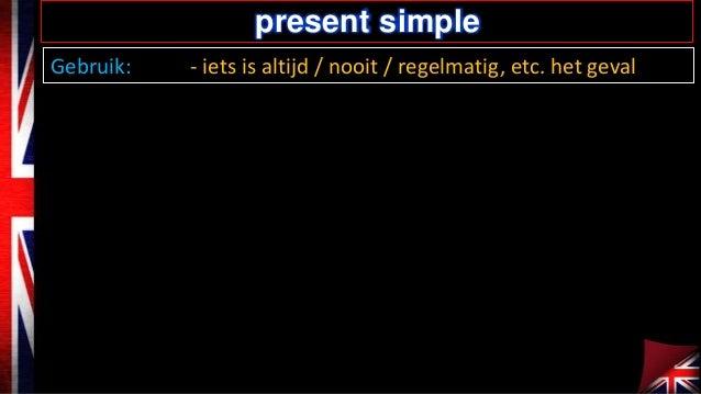 present simple Gebruik:  - iets is altijd / nooit / regelmatig, etc. het geval