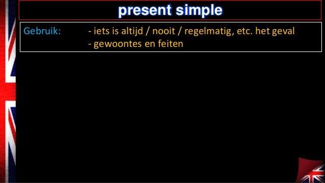present simple Gebruik:  - iets is altijd / nooit / regelmatig, etc. het geval - gewoontes en feiten