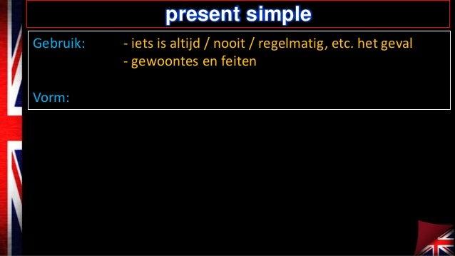 present simple Gebruik:  Vorm:  - iets is altijd / nooit / regelmatig, etc. het geval - gewoontes en feiten