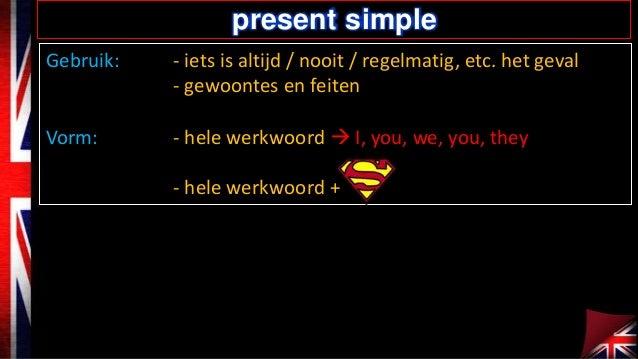 present simple Gebruik:  - iets is altijd / nooit / regelmatig, etc. het geval - gewoontes en feiten  Vorm:  - hele werkwo...