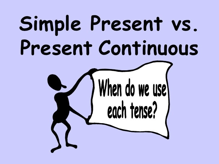 Simple Present vs. Present   Continuous When do we use each tense?