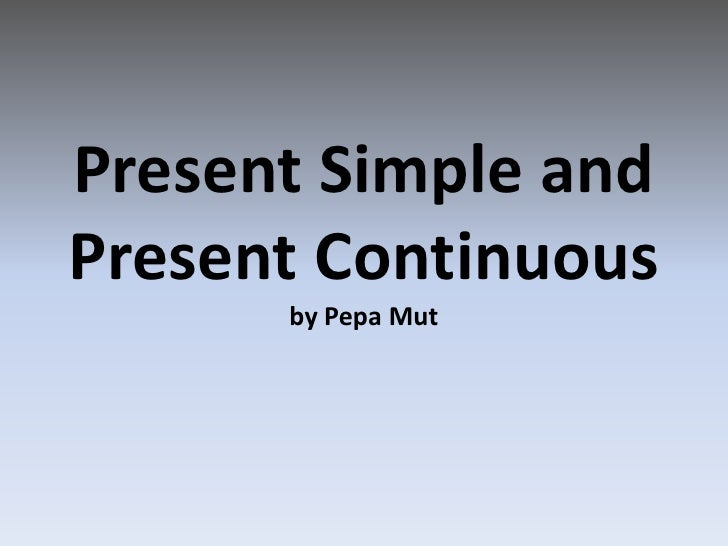 Present Simple and Present Continuousby PepaMut<br />
