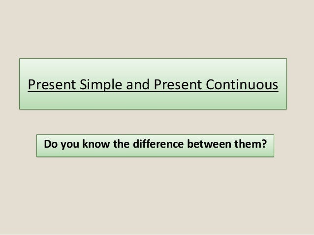 Present Simple and Present Continuous Do you know the difference between them?