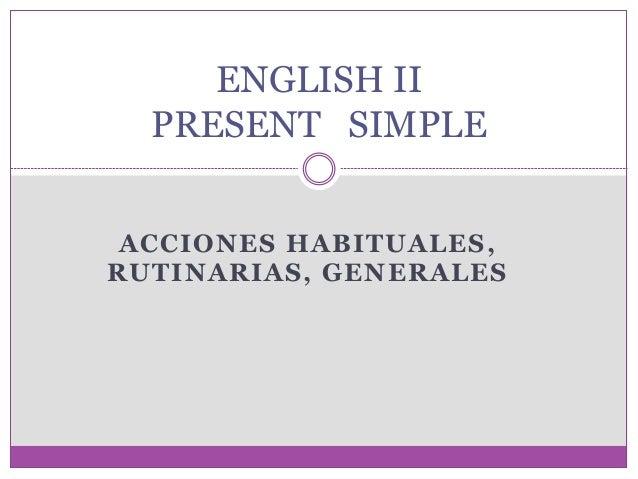 ACCIONES HABITUALES, RUTINARIAS, GENERALES ENGLISH II PRESENT SIMPLE