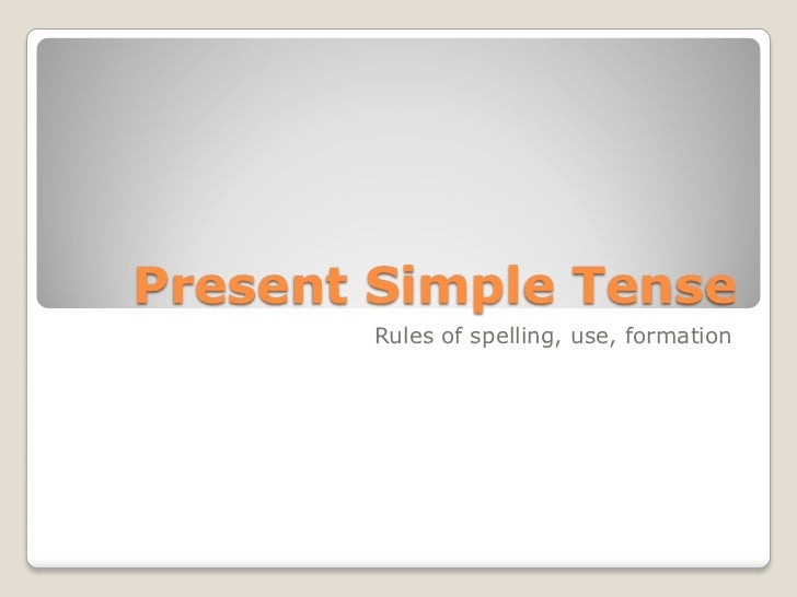 Present Simple Tense       Rules of spelling, use, formation