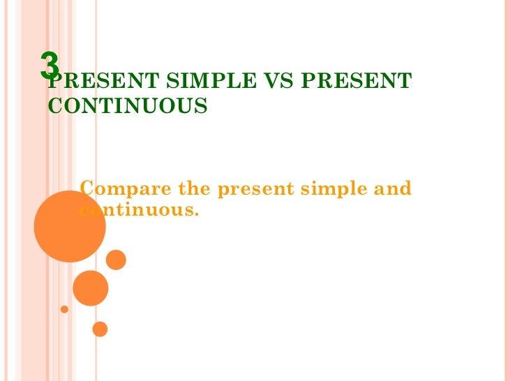 PRESENT SIMPLE VS PRESENT CONTINUOUS Compare the present simple and continuous. 3