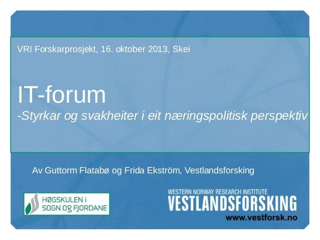 VRI Forskarprosjekt, 16. oktober 2013, Skei  IT-forum -Styrkar og svakheiter i eit næringspolitisk perspektiv  Av Guttorm ...