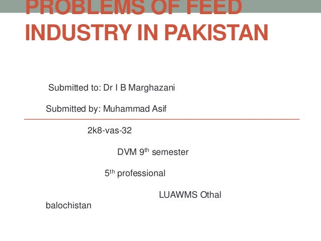 PROBLEMS OF FEED INDUSTRY IN PAKISTAN Submitted to: Dr I B Marghazani Submitted by: Muhammad Asif 2k8-vas-32 DVM 9th semes...