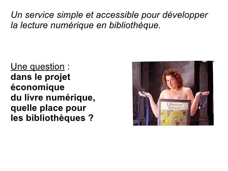 Un service simple et accessible pour développer la lecture numérique en bibliothèque.    Une question : dans le projet éco...