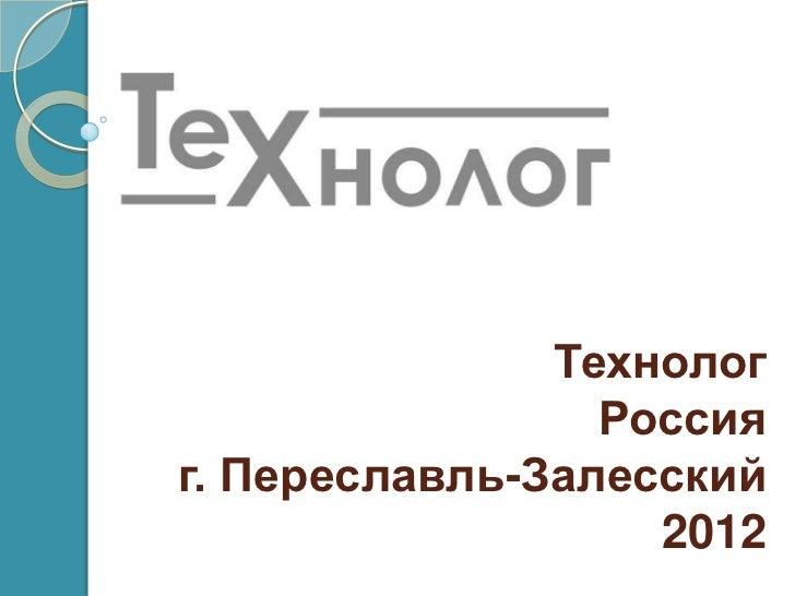 Технолог                 Россияг. Переславль-Залесский                   2012