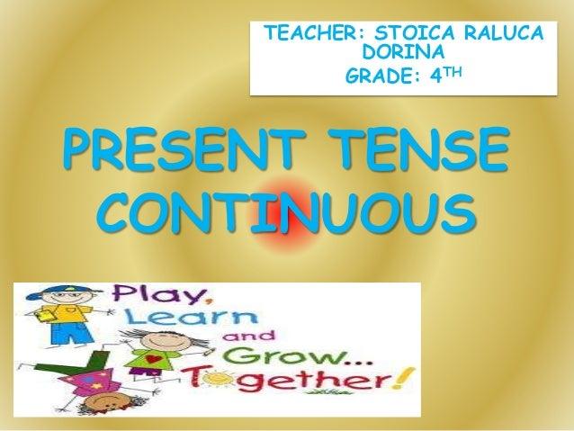 TEACHER: STOICA RALUCA DORINA GRADE: 4TH PRESENT TENSE CONTINUOUS