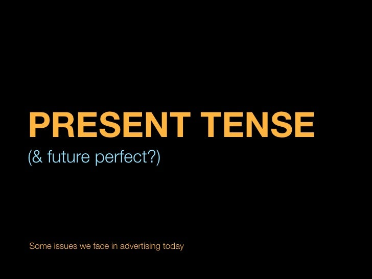 PRESENT TENSE(& future perfect?)Some issues we face in advertising today