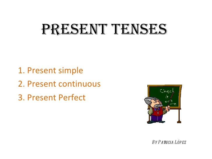 PRESENT TENSES 1. Present simple 2. Present continuous 3. Present Perfect By Patricia López