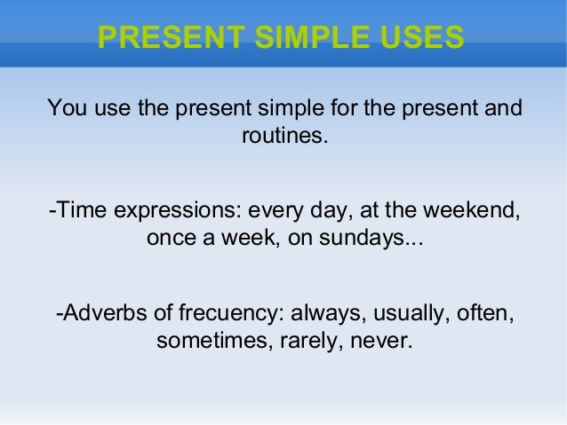 PRESENT SIMPLE USESYou use the present simple for the present androutines.-Time expressions: every day, at the weekend,onc...