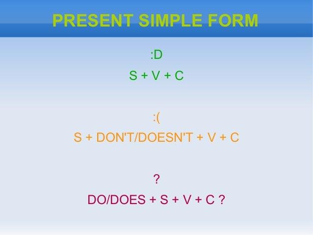 PRESENT SIMPLE FORM:DS + V + C:(S + DONT/DOESNT + V + C?DO/DOES + S + V + C ?