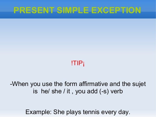 PRESENT SIMPLE EXCEPTION!TIP¡-When you use the form affirmative and the sujetis he/ she / it , you add (-s) verbExample: S...