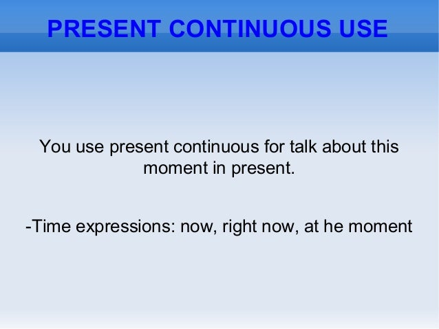 PRESENT CONTINUOUS USEYou use present continuous for talk about thismoment in present.-Time expressions: now, right now, a...