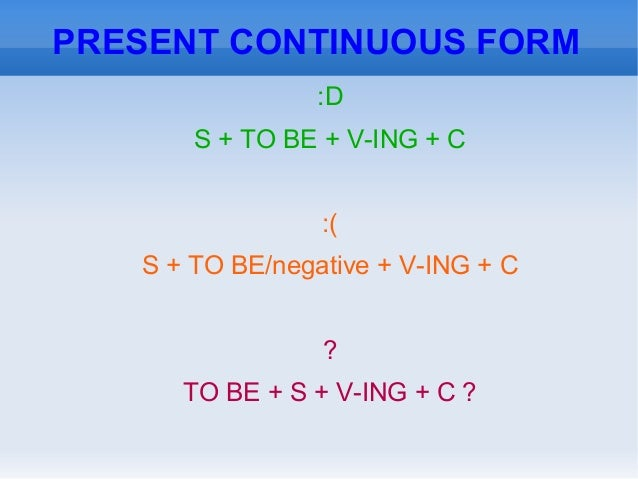 PRESENT CONTINUOUS FORM:DS + TO BE + V-ING + C:(S + TO BE/negative + V-ING + C?TO BE + S + V-ING + C ?