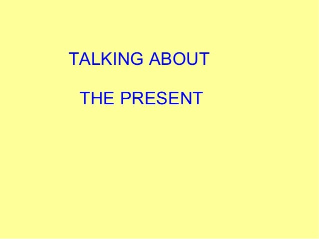 TALKING ABOUT THE PRESENT