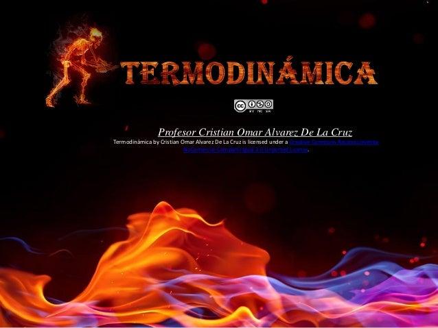 Profesor Cristian Omar Alvarez De La Cruz Termodinámica by Cristian Omar Alvarez De La Cruz is licensed under a Creative C...