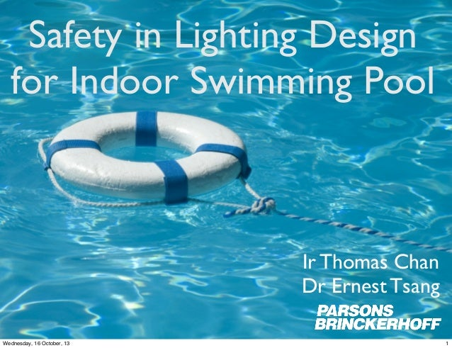 Safety in Lighting Design for Indoor Swimming Pool  Ir Thomas Chan Dr Ernest Tsang Wednesday, 16 October, 13  1