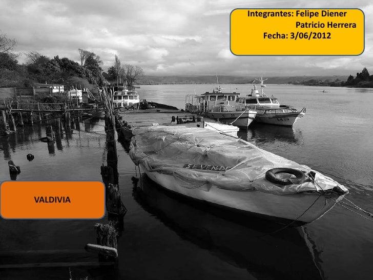 Integrantes: Felipe Diener                        Patricio Herrera               Fecha: 3/06/2012VALDIVIA