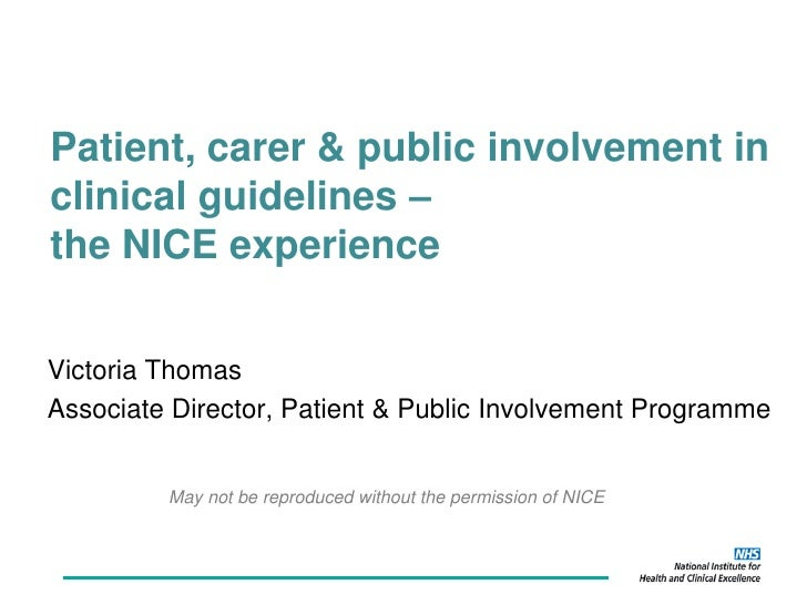 Patient, carer & public involvement inclinical guidelines –the NICE experienceVictoria ThomasAssociate Director, Patient &...