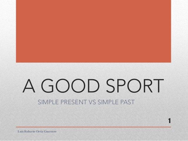 A GOOD SPORT SIMPLE PRESENT VS SIMPLE PAST Luis Roberto Ortiz Guerrero 1