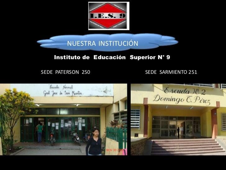 NUESTRA INSTITUCIÓN    Instituto de Educación Superior N° 9SEDE PATERSON 250               SEDE SARMIENTO 251
