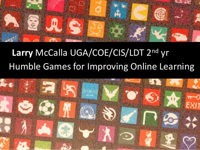 Larry McCalla UGA/COE/CIS/LDT 2nd yr Humble Games for Improving Online Learning