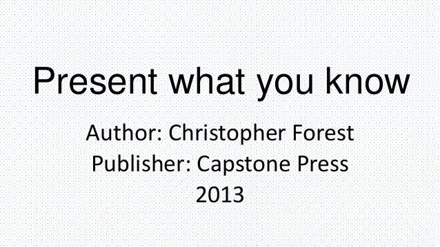 Present what you know Author: Christopher Forest Publisher: Capstone Press 2013