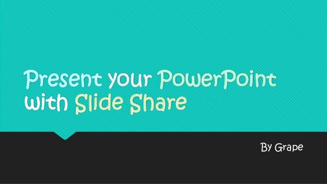 Present your PowerPoint with Slide Share By Grape