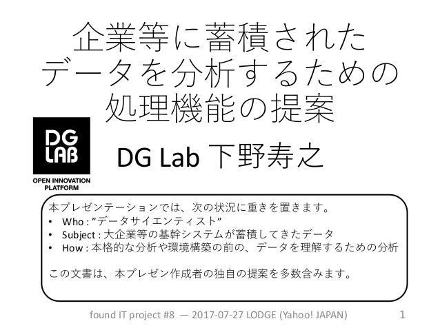 企業等に蓄積された データを分析するための 処理機能の提案 DG Lab 下野寿之 found IT project #8 — 2017-07-27 LODGE (Yahoo! JAPAN) 1 本プレゼンテーションでは、次の状況に重きを置きま...