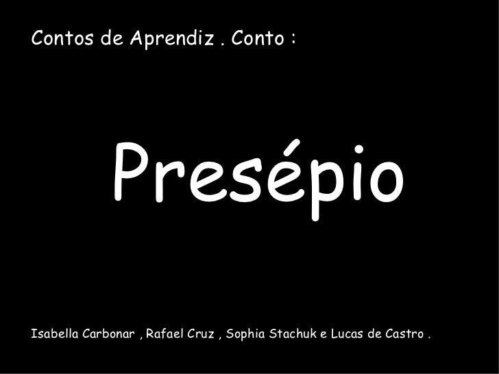 Contos de Aprendiz . Conto : Presépio Isabella Carbonar , Rafael Cruz , Sophia Stachuk e Lucas de Castro .