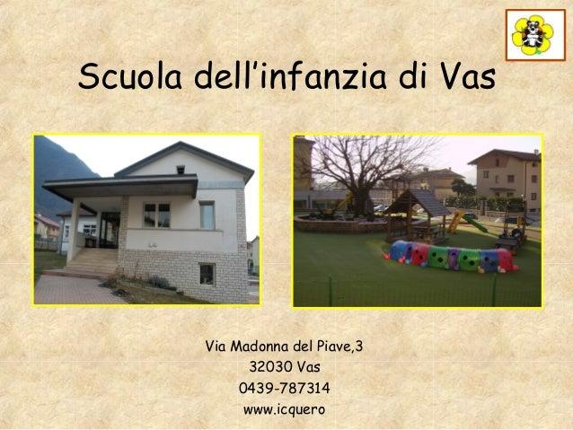 Scuola dell'infanzia di Vas  Via Madonna del Piave,3 32030 Vas 0439-787314 www.icquero