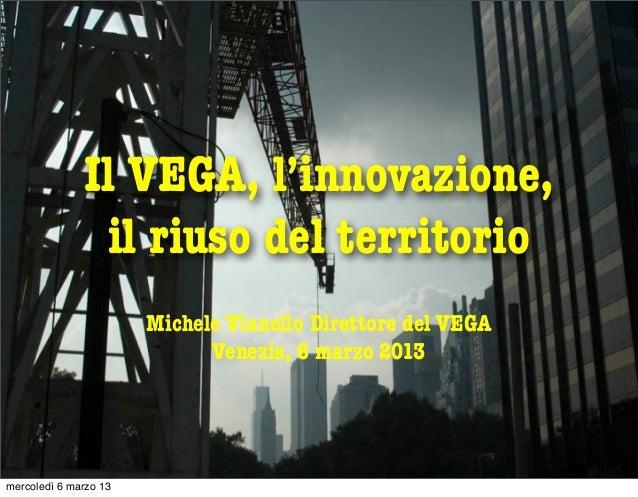 Il VEGA, l'innovazione,               il riuso del territorio                       Michele Vianello Direttore del VEGA   ...