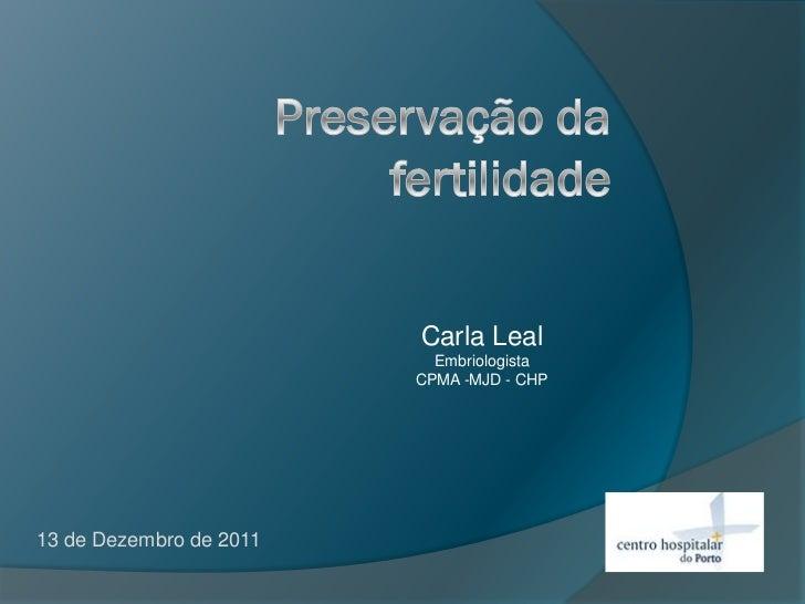 Carla Leal                           Embriologista                         CPMA -MJD - CHP13 de Dezembro de 2011