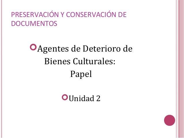 PRESERVACIÓN Y CONSERVACIÓN DE DOCUMENTOS Agentes de Deterioro de Bienes Culturales: Papel Unidad 2