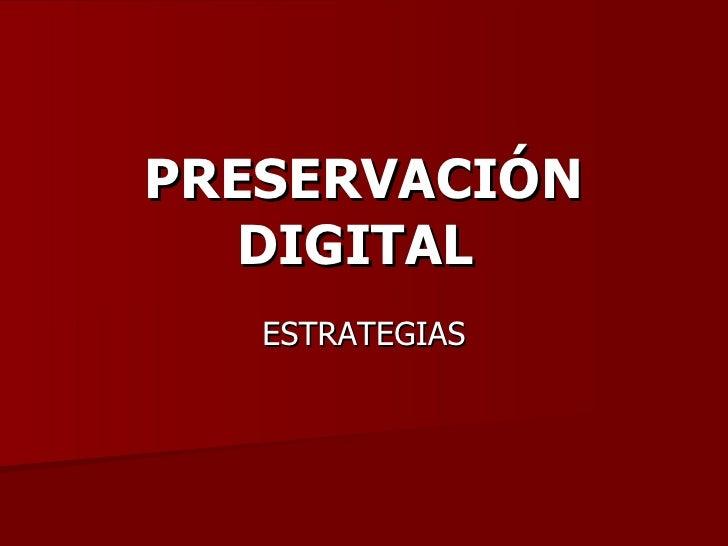 PRESERVACIÓN DIGITAL   ESTRATEGIAS