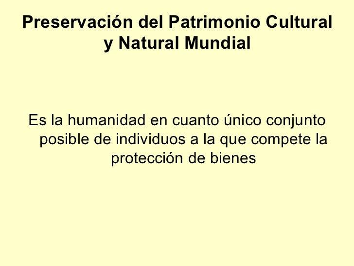 Preservación del Patrimonio Cultural y Natural Mundial <ul><li>Es la humanidad en cuanto único conjunto posible de individ...