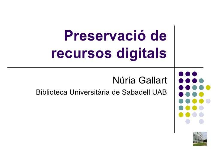 Preservació de recursos digitals Núria Gallart Biblioteca Universitària de Sabadell UAB