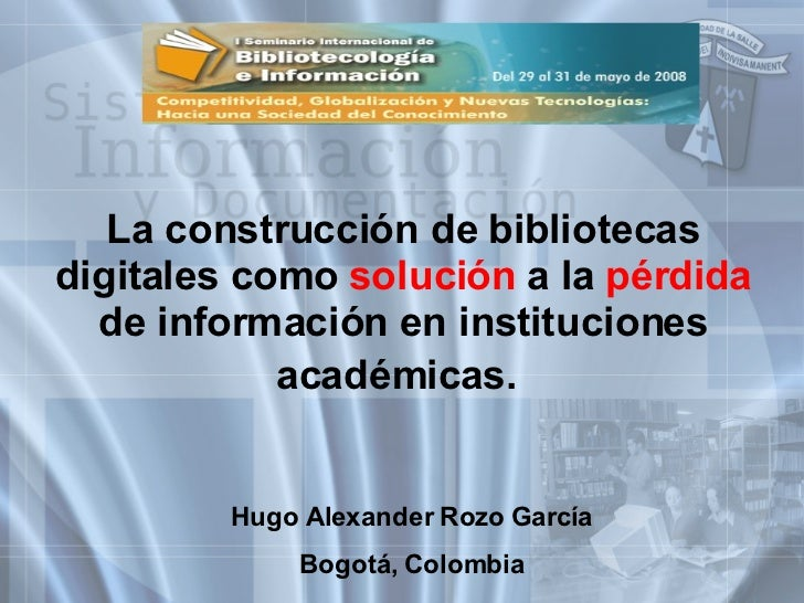 La construcción de bibliotecas digitales como  solución  a la  pérdida  de información en instituciones académicas.   Hugo...