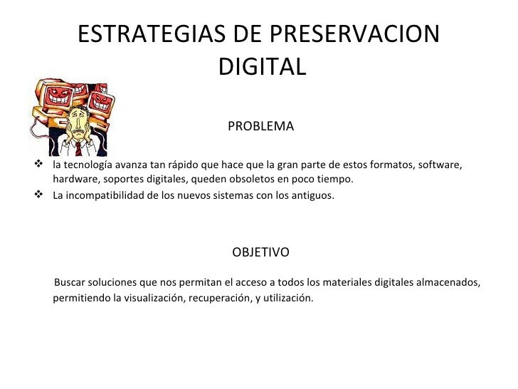 ESTRATEGIAS DE PRESERVACION  DIGITAL <ul><li>PROBLEMA </li></ul><ul><li>la tecnología avanza tan rápido que hace que la gr...