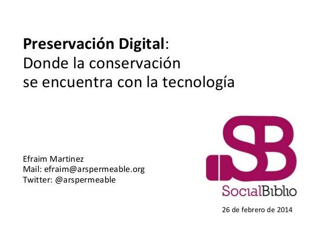 Preservación Digital: Donde la conservación se encuentra con la tecnología  Efraim Martinez Mail: efraim@arspermeable.org ...