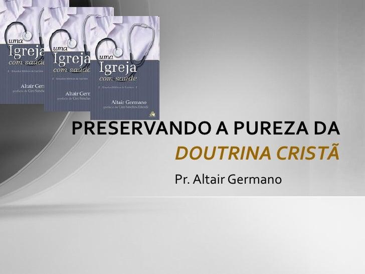 Pr. Altair Germano PRESERVANDO A PUREZA DA  DOUTRINA CRISTÃ
