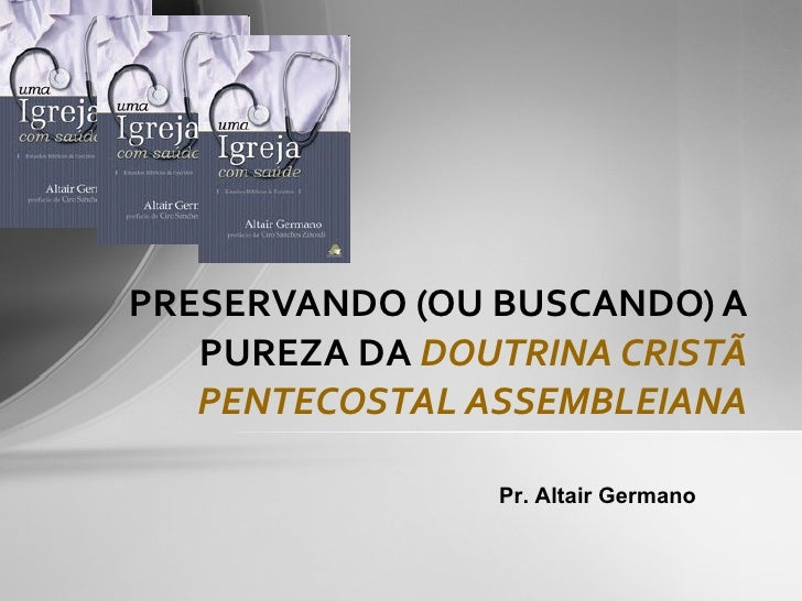 PRESERVANDO (OU BUSCANDO) A PUREZA DA  DOUTRINA CRISTÃ PENTECOSTAL ASSEMBLEIANA Pr. Altair Germano